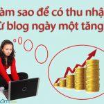 Làm thế nào để tạo ra thu nhập từ blog ngày một tăng?
