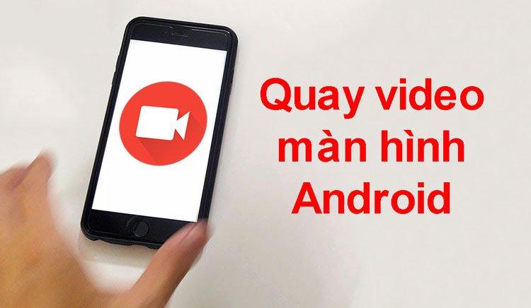 Cách quay video màn hình Android