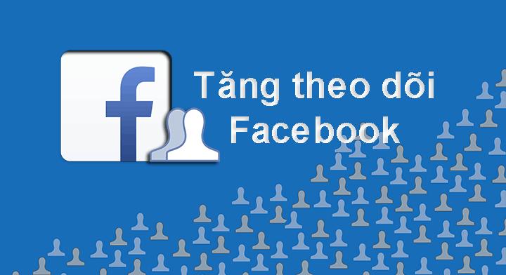 Những cách tăng lượt theo dõi trên Facebook chất lượng